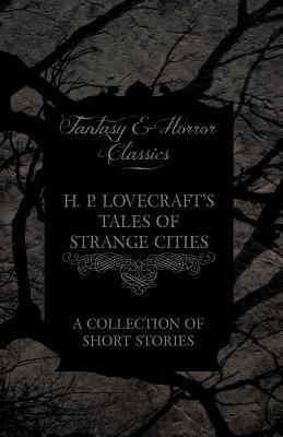 H. P. Lovecraft's Tales of Strange Cities - A Collection of Short Stories (Fantasy and Horror Classics): With a Dedication by George Henry Weiss