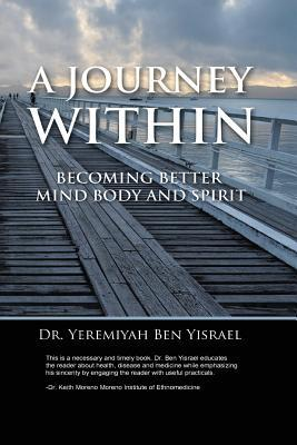 A journey within: becoming better mind body and spirit by Yeremiyah Ben Yisrael