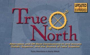 True North - Updated & Expanded Edition: Alternative and Off-Beat Destinations in and Around Duluth, Superior and the Shores of Lake Superior