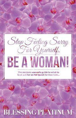 Stop Feeling Sorry for Yourself. Be a Woman!: The Modern Woman's Guide to What to Look Out for on Her Quest for True Love...