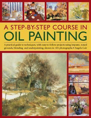A Step-By-Step Course in Oil Painting: A Practical Guide to Techniques, with Easy-To-Follow Projects Using Impasto, Toned Grounds, Blending and Under Painting, Shown in 185 Photographs