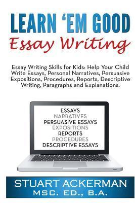 Learn'em Good Essay Writing: Essay Writing Skills for Kids: Help Your Child Write Essays, Personal Narratives, Persuasive Expositions, Procedures, Reports, Descriptive Writing, Paragraphs, and Explanations