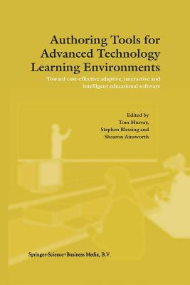 Authoring Tools for Advanced Technology Learning Environments: Toward Cost-Effective Adaptive, Interactive and Intelligent Educational Software