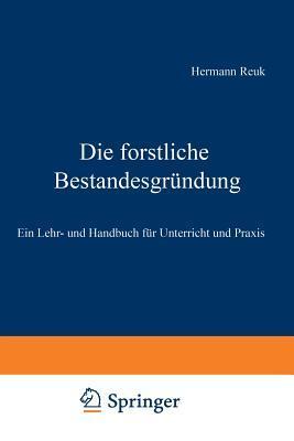 Die Forstliche Bestandesgrundung: Ein Lehr- Und Handbuch Fur Unterricht Und Praxis