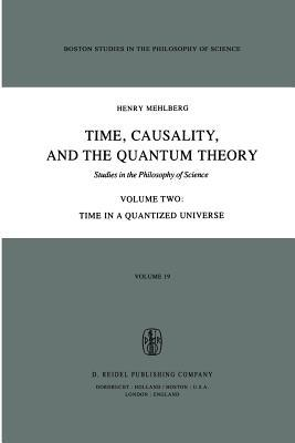 Time, Causality, and the Quantum Theory: Studies in the Philosophy of Science Volume Two Time in a Quantized Universe