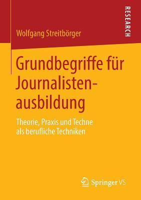 Grundbegriffe Fur Journalistenausbildung: Theorie, Praxis Und Techne ALS Berufliche Techniken
