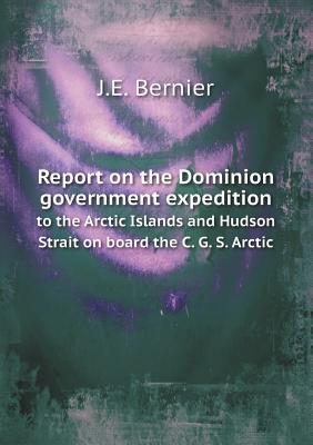 Report on the Dominion Government Expedition to the Arctic Islands and Hudson Strait on Board the C. G. S. Arctic