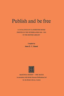 Publish And Be Free: A Catalogue Of Clandestine Books Printed In The Netherlands 1940 1945 In The British Library