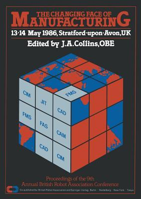 The Changing Face of Manufacturing: Proceedings of the 9th Annual British Robot Association Conference, 13.14 May 1986, Stratford.Upon.Avon, UK