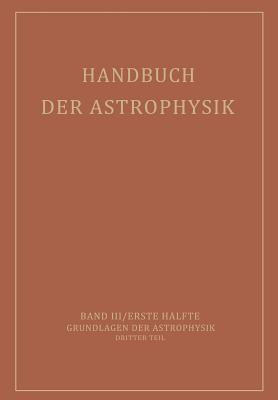Handbuch Der Astrophysik: Band III / Erste Halfte Grundlagen Der Astrophysik Dritter Teil