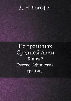 Na Granitsah Srednej Azii Kniga 2. Russko-Afganskaya Granitsa