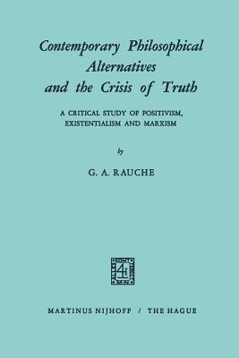 Contemporary Philosophical Alternatives and the Crisis of Truth: A Critical Study of Positivism, Existentialism and Marxism