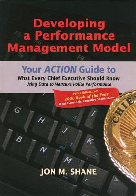 Developing a Performance Management Model: Your Action Guide to What Every Chief Executive Should Know Using Data to Measure Police Performance