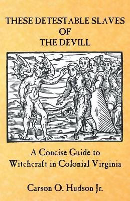 These Detestable Slaves of the Devill: A Concise Guide to Witchcraft in Colonial Virginia