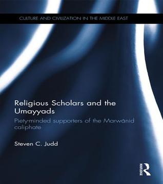 Religious Scholars and the Umayyads: Piety-Minded Supporters of the Marwanid Caliphate