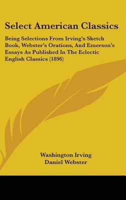 Select American Classics: Being Selections From Irving's Sketch Book, Webster's Orations, And Emerson's Essays As Published In The Eclectic English Classics (1896)