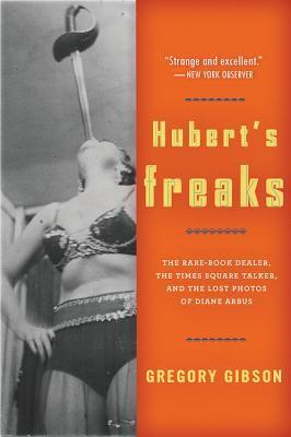 Hubert's Freaks by Gregory Gibson
