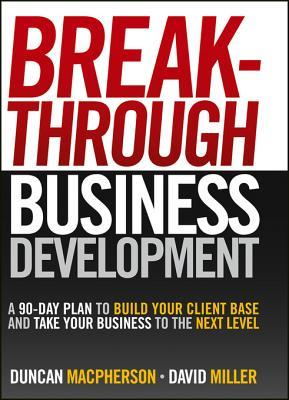 Breakthrough Business Development: A 90-Day Plan to Build Your Client Base and Take Your Business to the Next Level