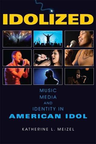 Idolized: Music, Media, and Identity in American Idol