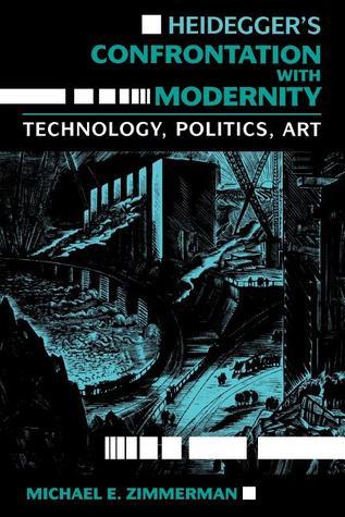 Heidegger's Confrontation with Modernity: Technology, Politics, and Art