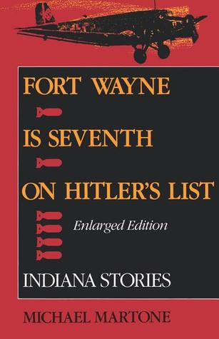 Fort Wayne is Seventh on Hitlers List: Indiana Stories (Enlarged Edition)