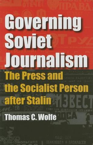 Governing Soviet Journalism: The Press and the Socialist Person After Stalin