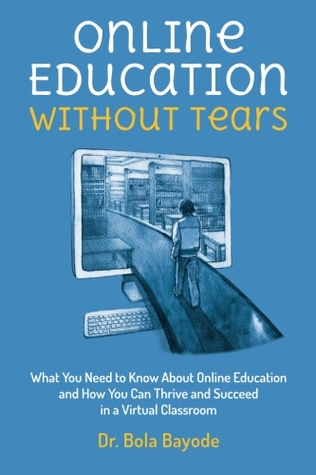 Online Education Without Tears: What You Need to Know About Online Education and How You Can Thrive and Succeed in a Virtual Classroom