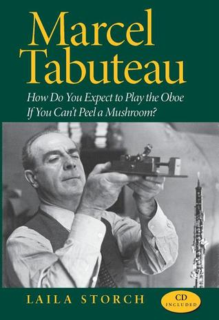 Marcel Tabuteau: How Do You Expect to Play the Oboe If You Can't Peel a Mushroom?