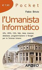 L'umanista informatico: Xml, Html, Css, Sql, Web, Internet, database, programmazione e Google per le scienze umane