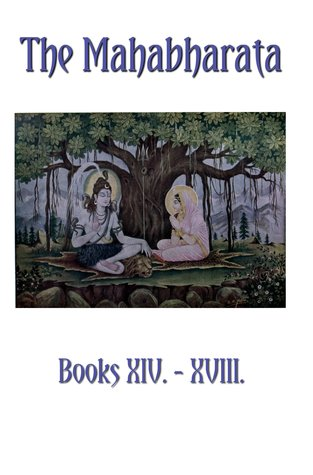 The Mahabharata Books XIV - XVIII: The Horse Sacrifice, The Hermitage, The Clubs, The Great Journey, The Ascent To Heaven (Volume 12)