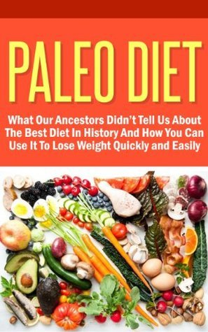 Paleo Diet - What Our Ancestors Didn't Tell Us About The Best Diet In History And How You Can Use It To Lose Weight Quickly And Easily (Paleo Recipes, ... Paleo Solution, Paleo Cookbook, Paleo)