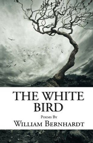 The White Bird: Poems by William Bernhardt