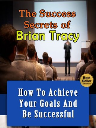 The Success Secrets Of Brian Tracy - How To Achieve Your Goals And Be Succesful (Maximum Achievement, Focal Point, No Excuses, Eat That Frog)