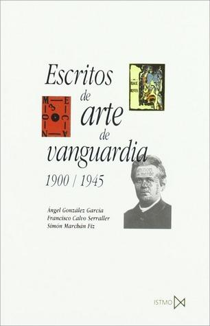 Escritos de arte de vanguardia 1900/1945 por Ángel González García, Francisco Calvo Serraller, Simón Marchán Fiz