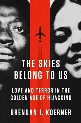 The skies belong to us: love and terror in the golden age of hijacking by Brendan I. Koerner