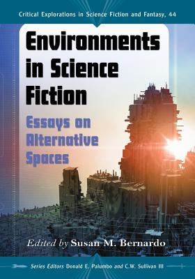 Environments In Science Fiction: Essays On Alternative Spaces By Susan M  Bernardo