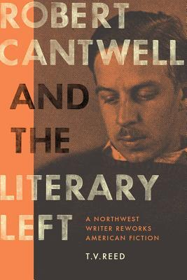 Robert Cantwell and the Literary Left: A Northwest Writer Reworks American Fiction