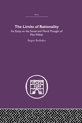 the limits of rationality an essay on the social and moral  the limits of rationality an essay on the social and moral thought of max weber by rogers brubaker