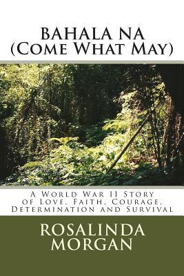 BAHALA NA (Come What May): A World War II Story of Love, Faith, Courage, Determination and Survival