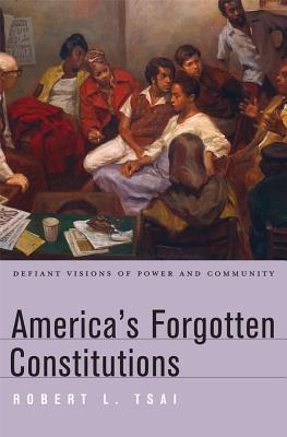 America's Forgotten Constitutions: Defiant Visions of Power and Community