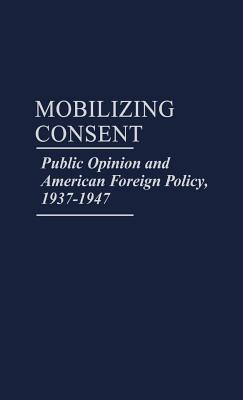 mobilizing-consent-public-opinion-and-american-foreign-policy-1937-1947