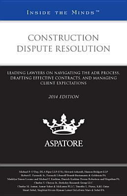 Construction Dispute Resolution, 2014 Ed.: Leading Lawyers on Navigating the Adr Process, Drafting Effective Contracts, and Managing Client Expectations