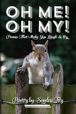 Oh Me! Oh My! Poems That Make You Laugh & Cry Poetry by: Sondra Fry