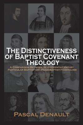 The Distinctiveness of Baptist Covenant Theology by Pascal Denault