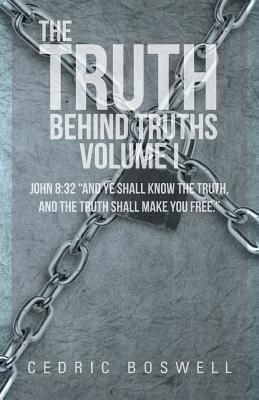 "The Truth Behind Truths Volume I: John 8:32 ""And Ye Shall Know the Truth, and the Truth Shall Make You Free."""