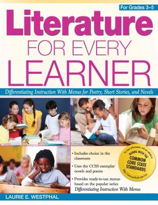 Literature for Every Learner: Differentiating Instruction with Menus for Poetry, Short Stories, and Novels (Grades 3-5)