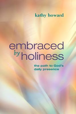 Embraced by holiness: the path to god's daily presence by Kathy Howard