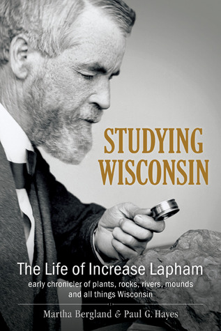 Studying Wisconsin: The Life of Increase Lapham, early chronicler of plants, rocks, rivers, mounds and all things Wisconsin