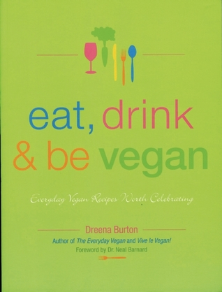 Eat, Drink and Be Vegan: Everyday Vegan Recipes Worth Celebrating