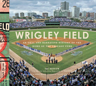 Ebook Wrigley Field: An Oral and Narrative History of the Home of the Chicago Cubs by Ira Berkow TXT!